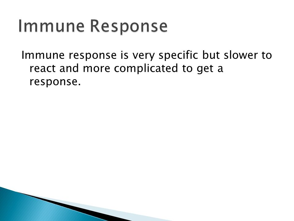 Immune response is very specific but slower to react and more complicated to get a response.