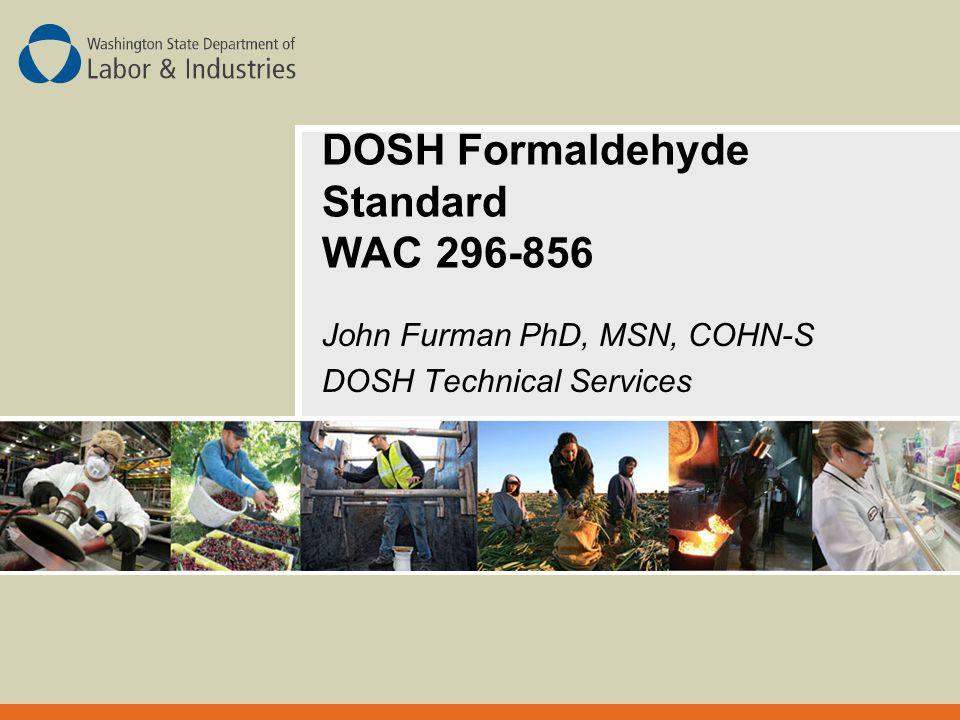 DOSH Formaldehyde Standard WAC 296-856 John Furman PhD, MSN, COHN-S DOSH Technical Services