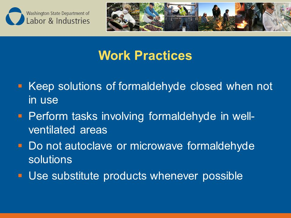 Work Practices  Keep solutions of formaldehyde closed when not in use  Perform tasks involving formaldehyde in well- ventilated areas  Do not autoclave or microwave formaldehyde solutions  Use substitute products whenever possible