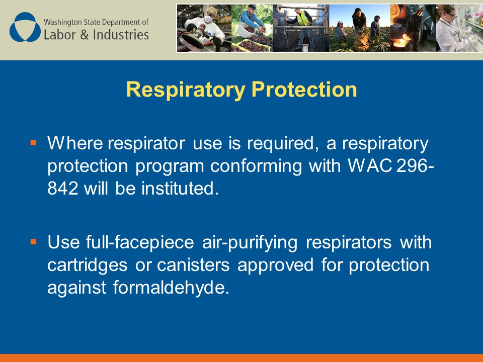 Respiratory Protection  Where respirator use is required, a respiratory protection program conforming with WAC will be instituted.