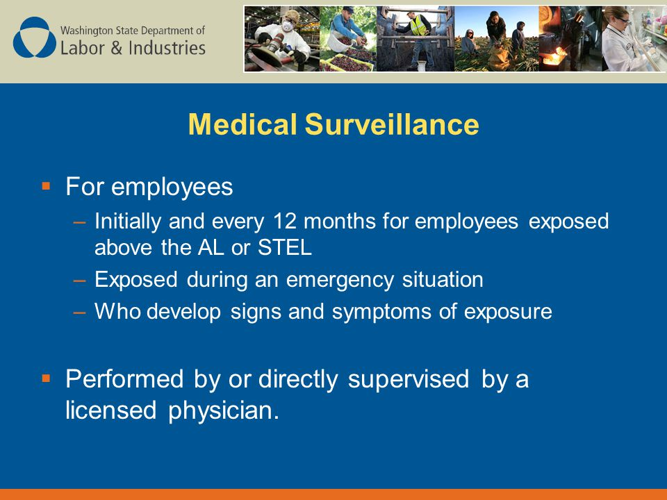 Medical Surveillance  For employees –Initially and every 12 months for employees exposed above the AL or STEL –Exposed during an emergency situation –Who develop signs and symptoms of exposure  Performed by or directly supervised by a licensed physician.