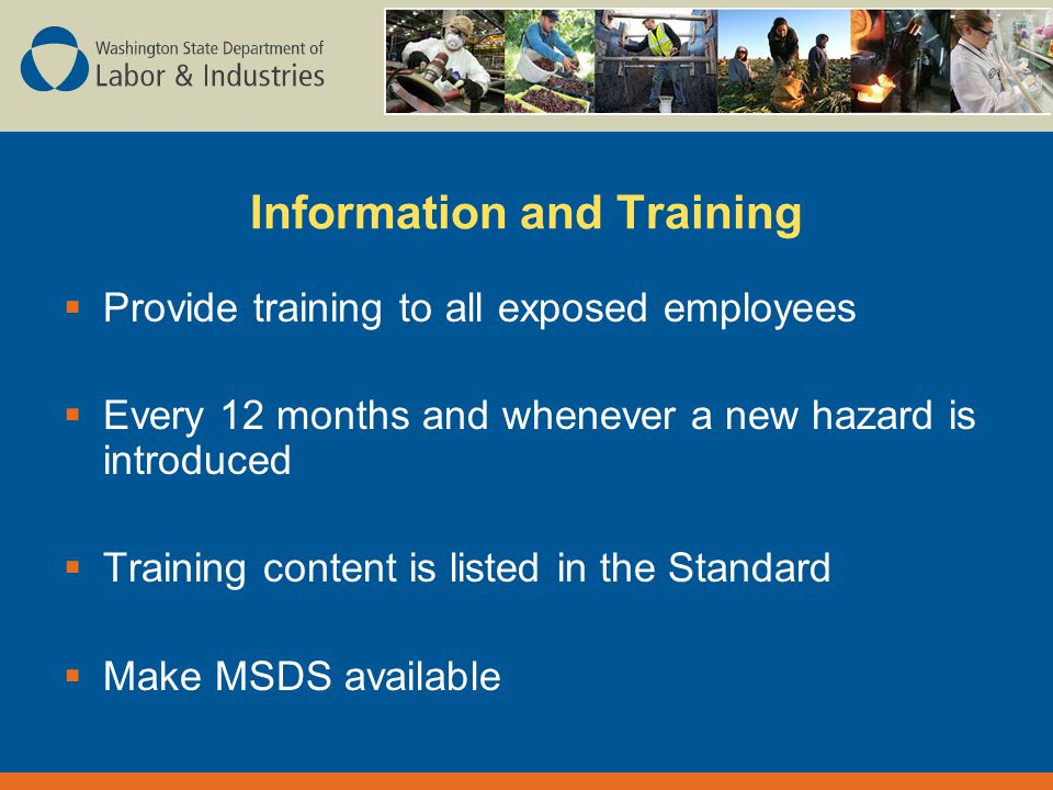 Information and Training  Provide training to all exposed employees  Every 12 months and whenever a new hazard is introduced  Training content is listed in the Standard  Make MSDS available
