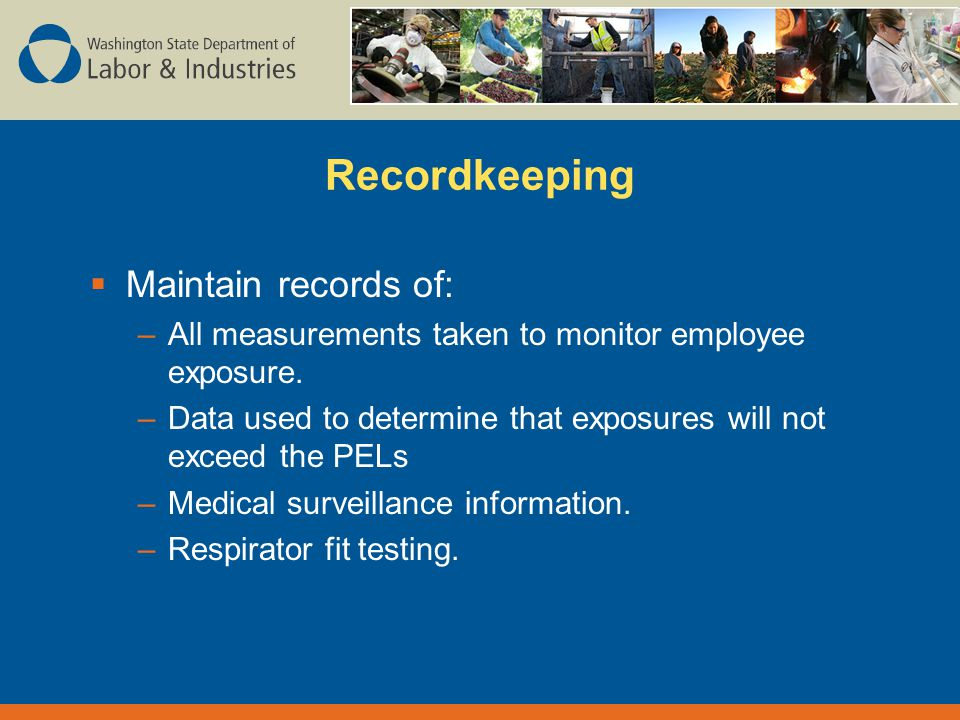 Recordkeeping  Maintain records of: –All measurements taken to monitor employee exposure.