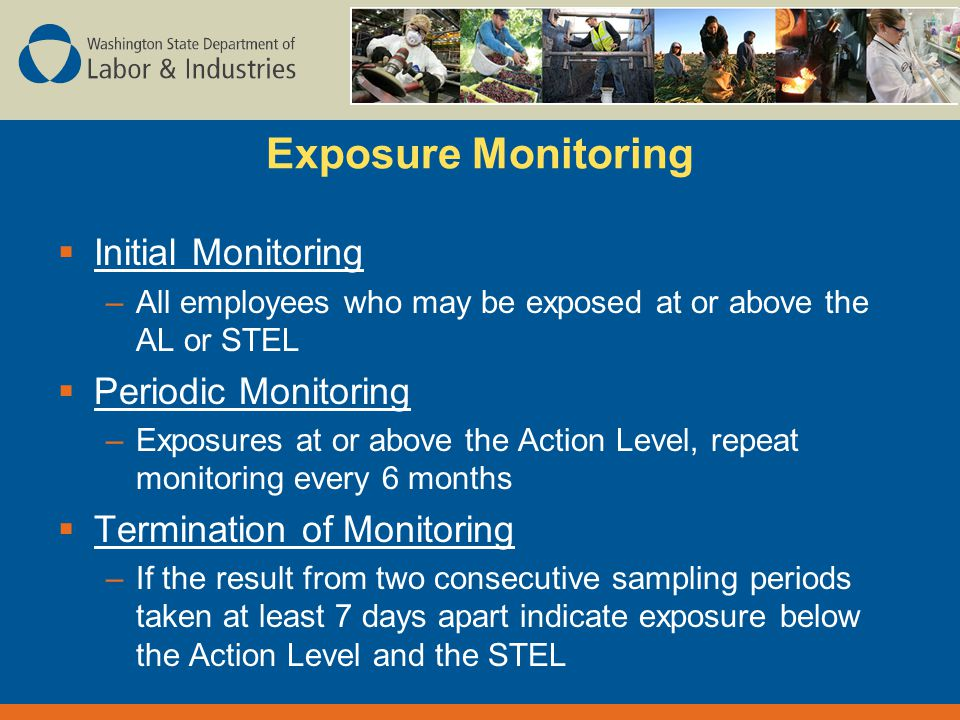 Exposure Monitoring  Initial Monitoring –All employees who may be exposed at or above the AL or STEL  Periodic Monitoring –Exposures at or above the Action Level, repeat monitoring every 6 months  Termination of Monitoring –If the result from two consecutive sampling periods taken at least 7 days apart indicate exposure below the Action Level and the STEL