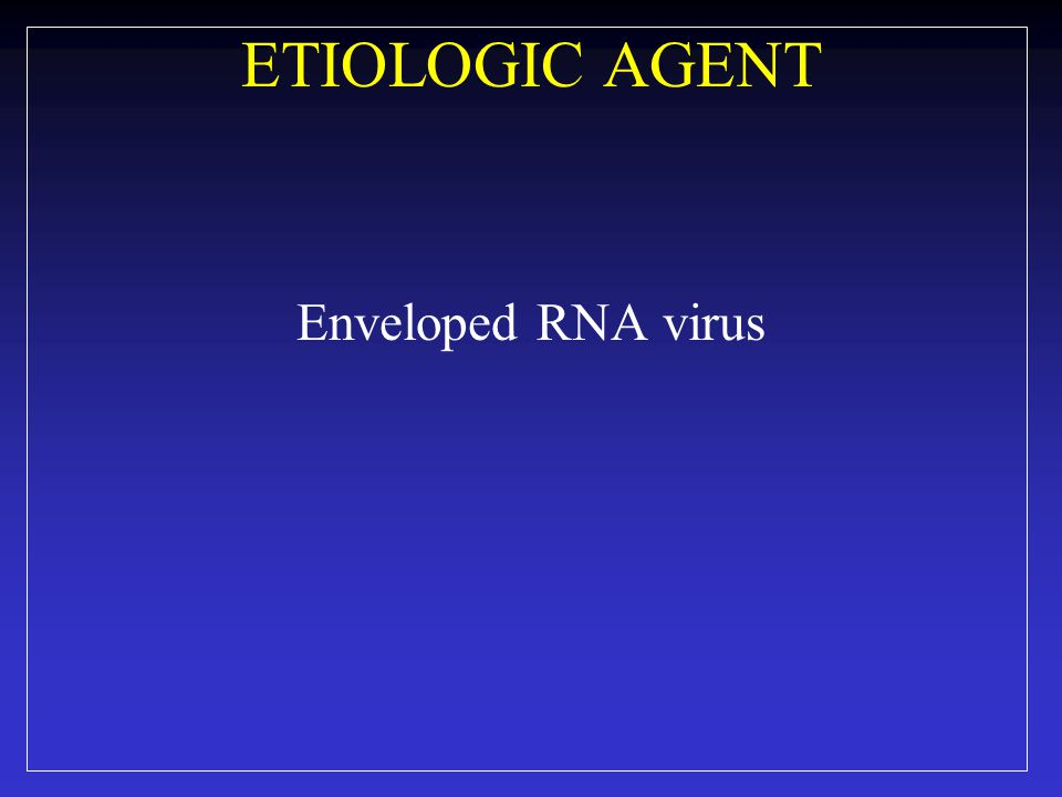 ETIOLOGIC AGENT Enveloped RNA virus