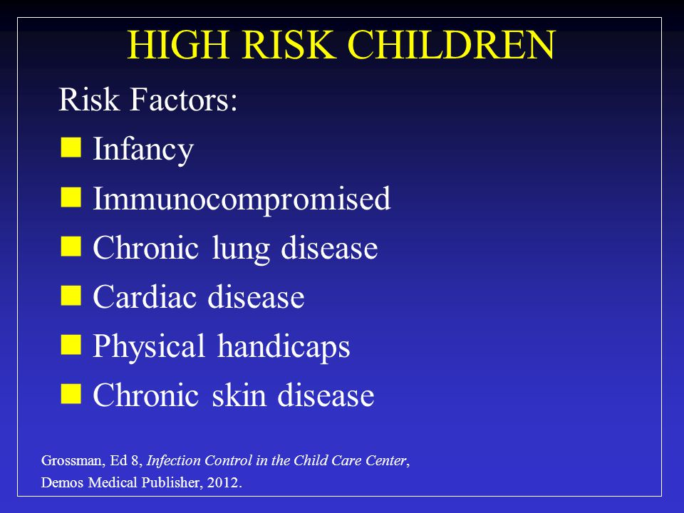 HIGH RISK CHILDREN Risk Factors: Infancy Immunocompromised Chronic lung disease Cardiac disease Physical handicaps Chronic skin disease Grossman, Ed 8, Infection Control in the Child Care Center, Demos Medical Publisher, 2012.
