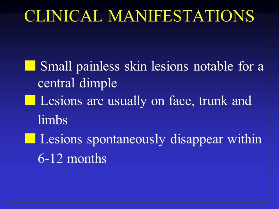 CLINICAL MANIFESTATIONS Small painless skin lesions notable for a central dimple Lesions are usually on face, trunk and limbs Lesions spontaneously disappear within 6-12 months