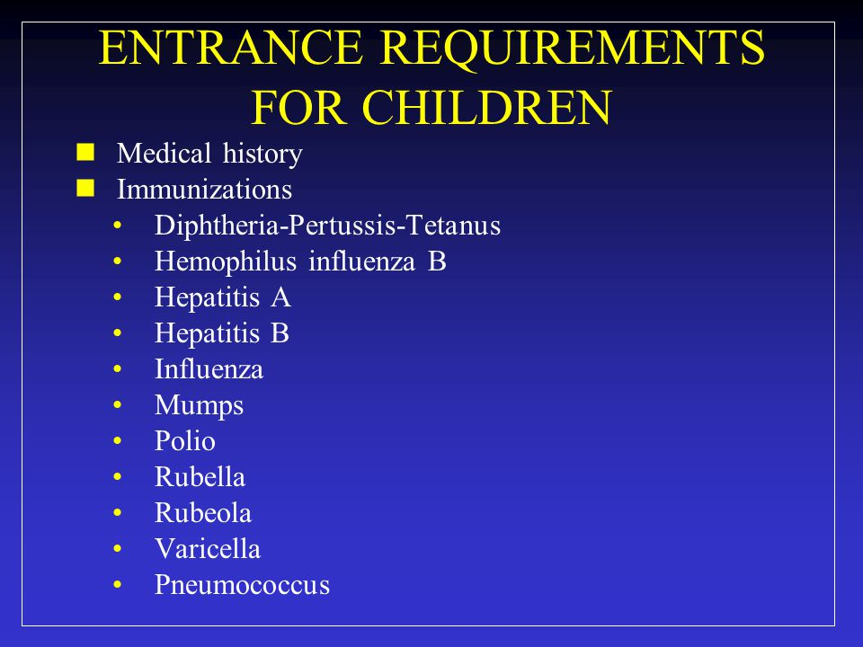 ENTRANCE REQUIREMENTS FOR CHILDREN Medical history Immunizations Diphtheria-Pertussis-Tetanus Hemophilus influenza B Hepatitis A Hepatitis B Influenza Mumps Polio Rubella Rubeola Varicella Pneumococcus
