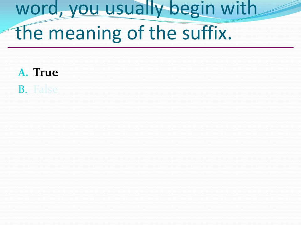 When giving the meaning of a word, you usually begin with the meaning of the suffix. A. True B. False