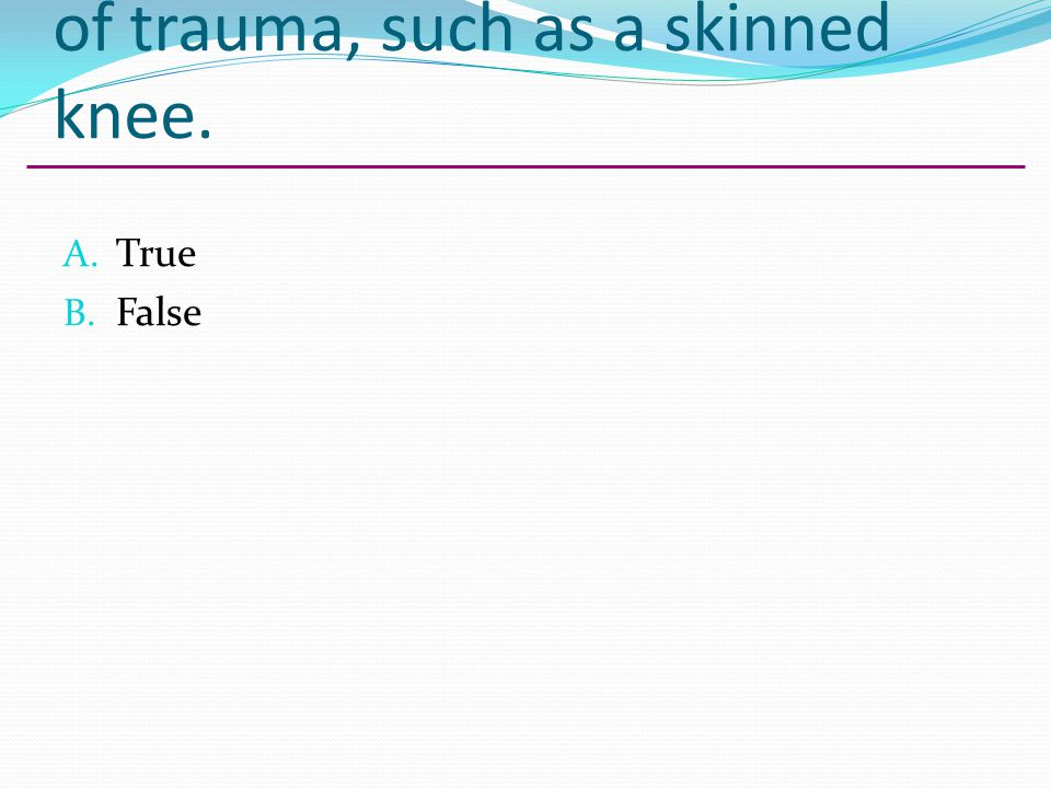 An abrasion may be the result of trauma, such as a skinned knee. A. True B. False