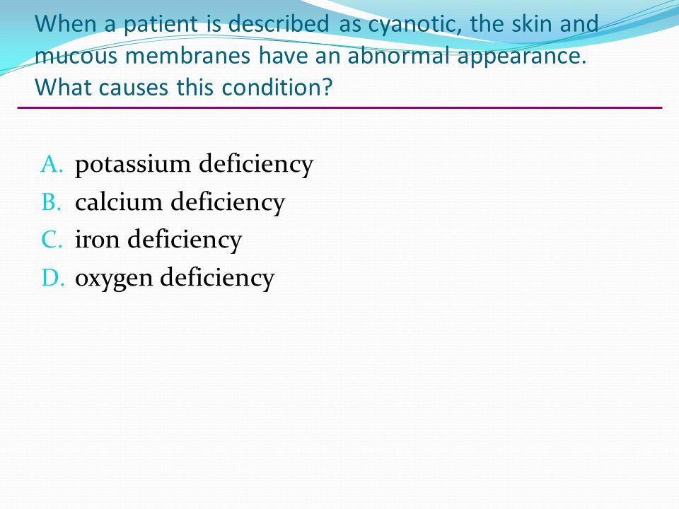 When a patient is described as cyanotic, the skin and mucous membranes have an abnormal appearance. What causes this condition? A. potassium deficienc