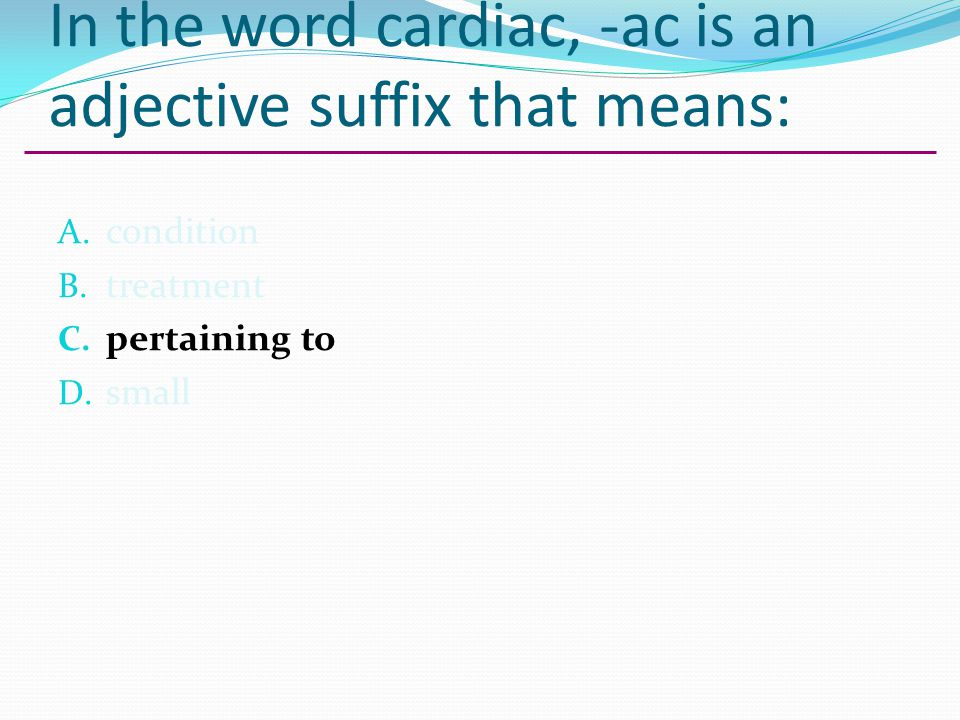 In the word cardiac, -ac is an adjective suffix that means: A. condition B. treatment C. pertaining to D. small