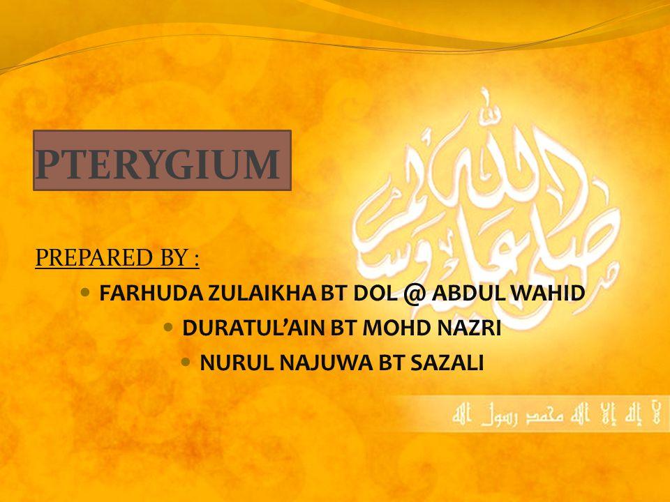 PTERYGIUM PREPARED BY : FARHUDA ZULAIKHA BT DOL @ ABDUL WAHID DURATUL'AIN BT MOHD NAZRI NURUL NAJUWA BT SAZALI
