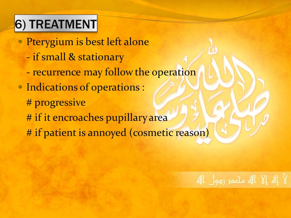 6) TREATMENT Pterygium is best left alone - if small & stationary - recurrence may follow the operation Indications of operations : # progressive # if it encroaches pupillary area # if patient is annoyed (cosmetic reason)