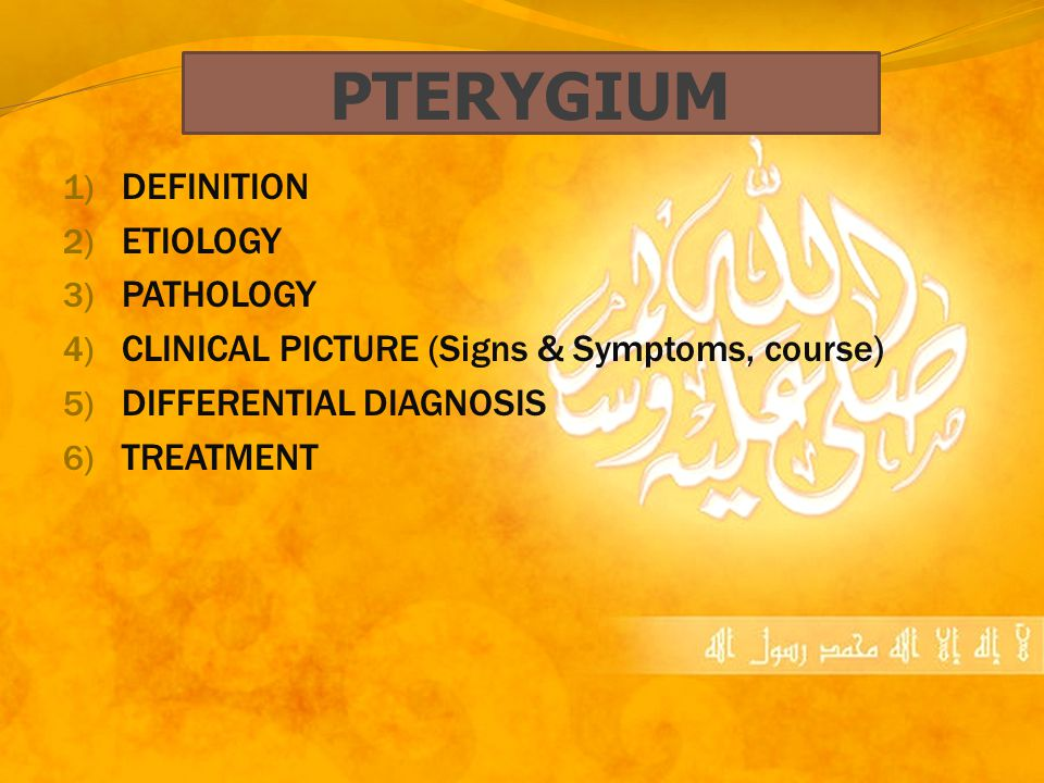 PTERYGIUM 1) DEFINITION 2) ETIOLOGY 3) PATHOLOGY 4) CLINICAL PICTURE (Signs & Symptoms, course) 5) DIFFERENTIAL DIAGNOSIS 6) TREATMENT