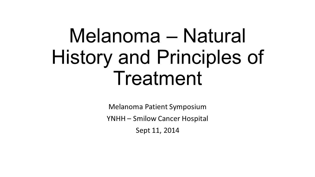 Melanoma – Natural History and Principles of Treatment Melanoma Patient Symposium YNHH – Smilow Cancer Hospital Sept 11, 2014