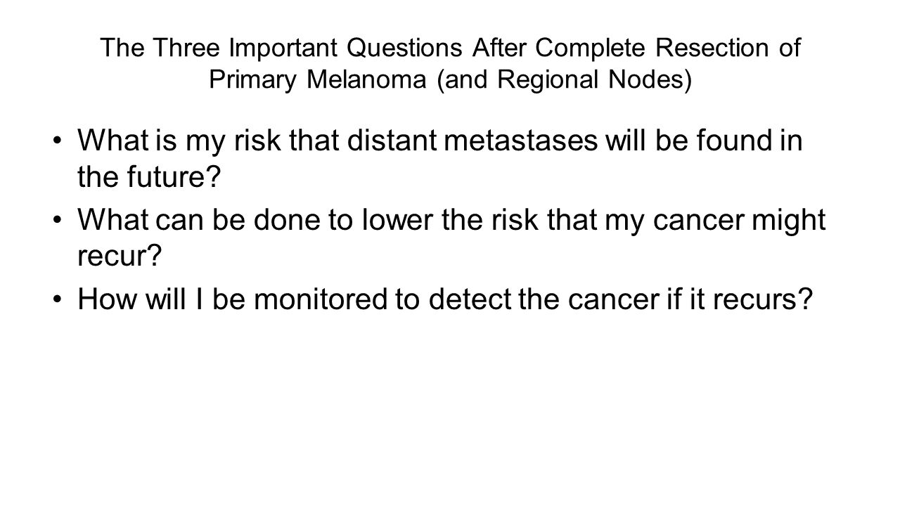 The Three Important Questions After Complete Resection of Primary Melanoma (and Regional Nodes) What is my risk that distant metastases will be found