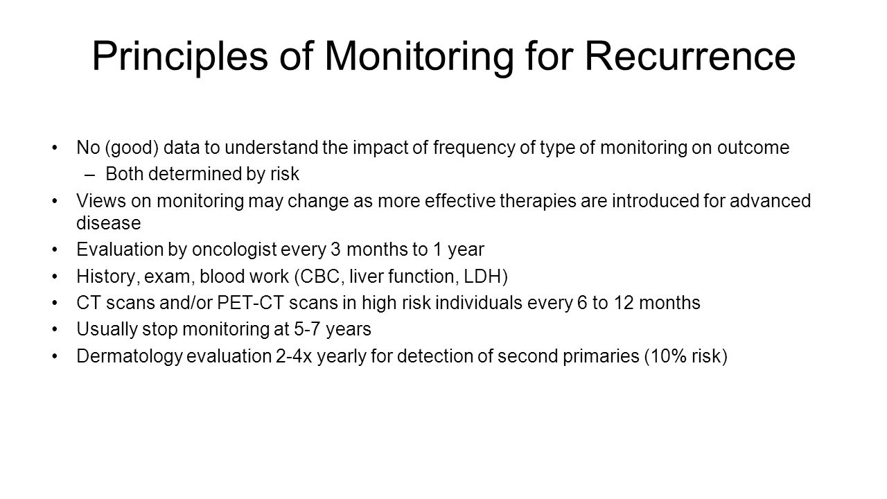 Principles of Monitoring for Recurrence No (good) data to understand the impact of frequency of type of monitoring on outcome –Both determined by risk