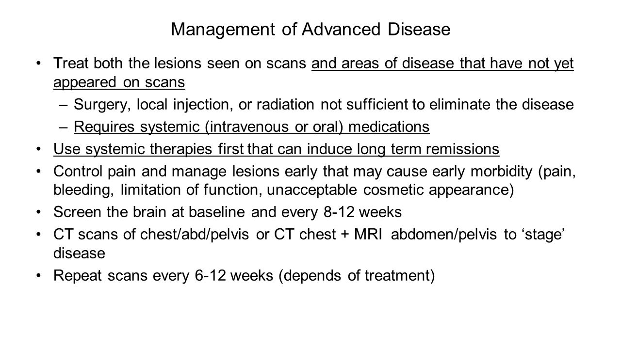 Management of Advanced Disease Treat both the lesions seen on scans and areas of disease that have not yet appeared on scans –Surgery, local injection