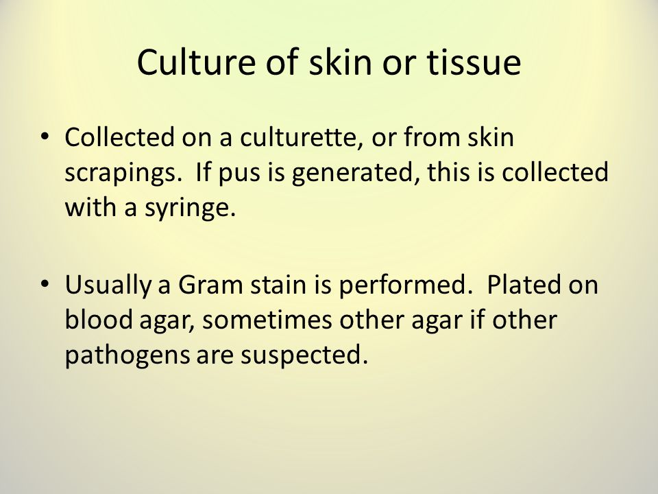 Culture of skin or tissue Collected on a culturette, or from skin scrapings.