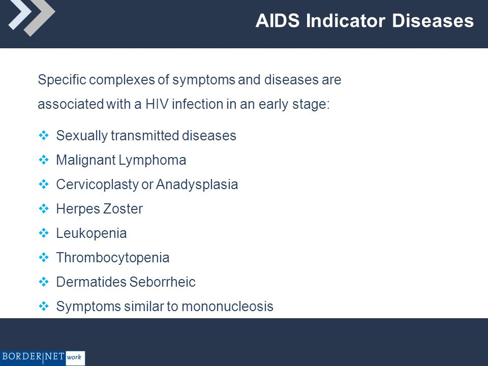 AIDS Indicator Diseases  Sexually transmitted diseases  Malignant Lymphoma  Cervicoplasty or Anadysplasia  Herpes Zoster  Leukopenia  Thrombocytopenia  Dermatides Seborrheic  Symptoms similar to mononucleosis Specific complexes of symptoms and diseases are associated with a HIV infection in an early stage: