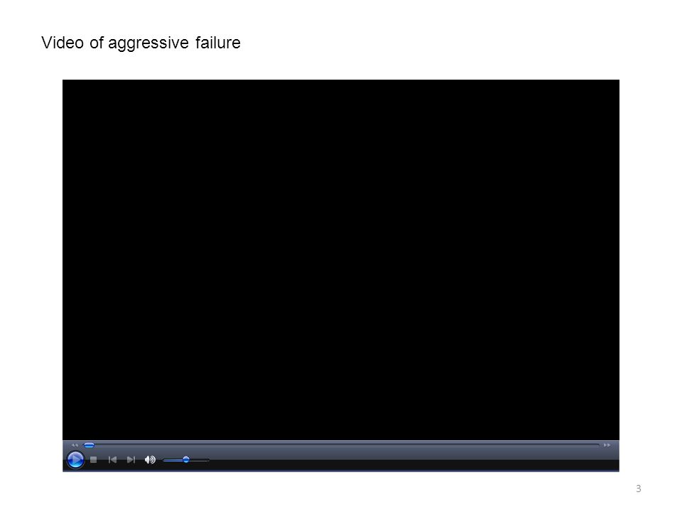 3 Video of aggressive failure
