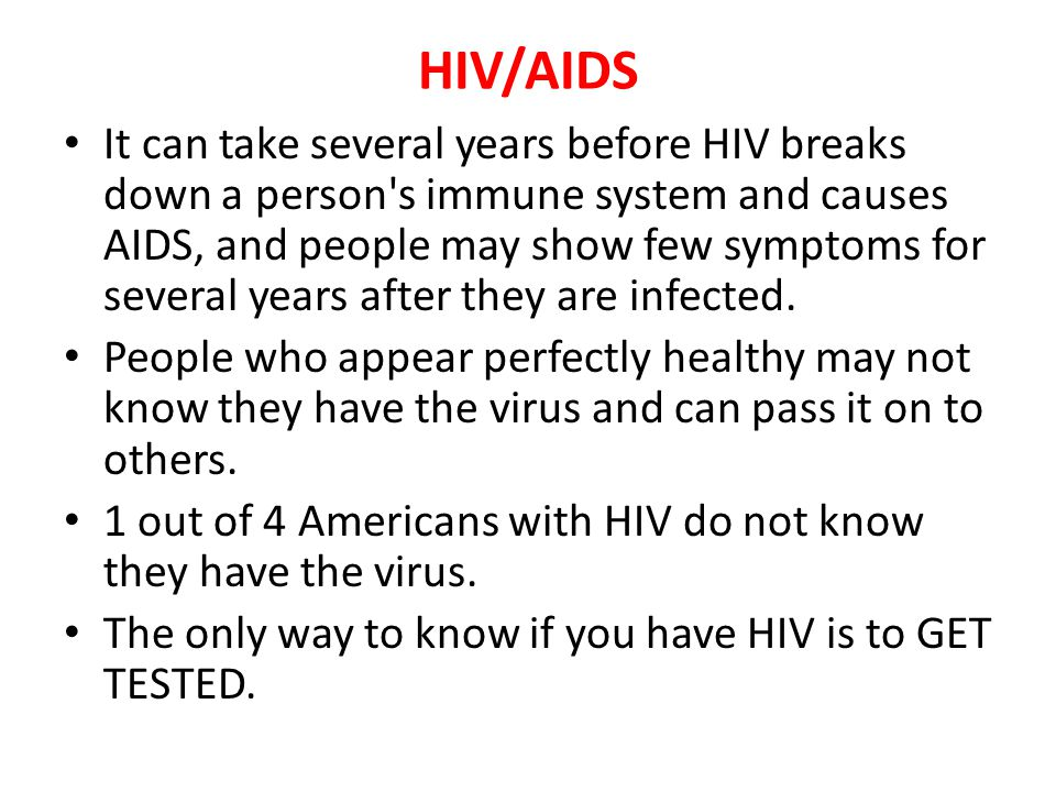 HIV/AIDS It can take several years before HIV breaks down a person's immune system and causes AIDS, and people may show few symptoms for several years