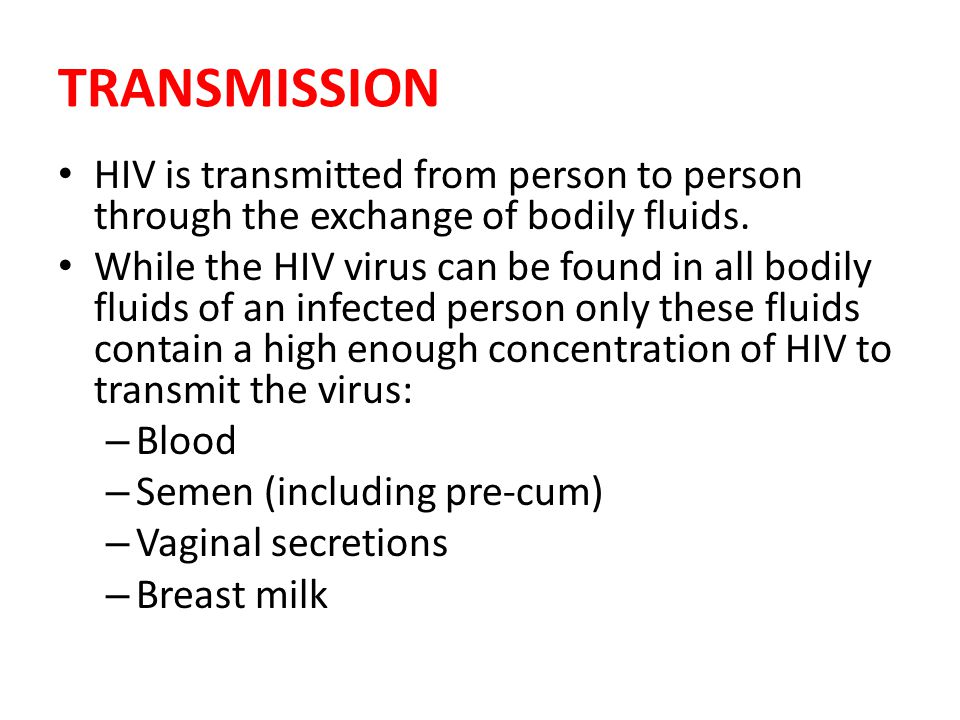 TRANSMISSION HIV is transmitted from person to person through the exchange of bodily fluids. While the HIV virus can be found in all bodily fluids of