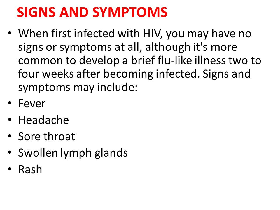 SIGNS AND SYMPTOMS When first infected with HIV, you may have no signs or symptoms at all, although it's more common to develop a brief flu-like illne