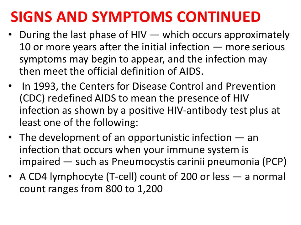 SIGNS AND SYMPTOMS CONTINUED During the last phase of HIV — which occurs approximately 10 or more years after the initial infection — more serious sym