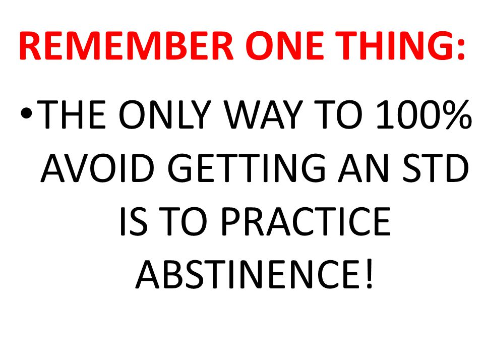 REMEMBER ONE THING: THE ONLY WAY TO 100% AVOID GETTING AN STD IS TO PRACTICE ABSTINENCE!