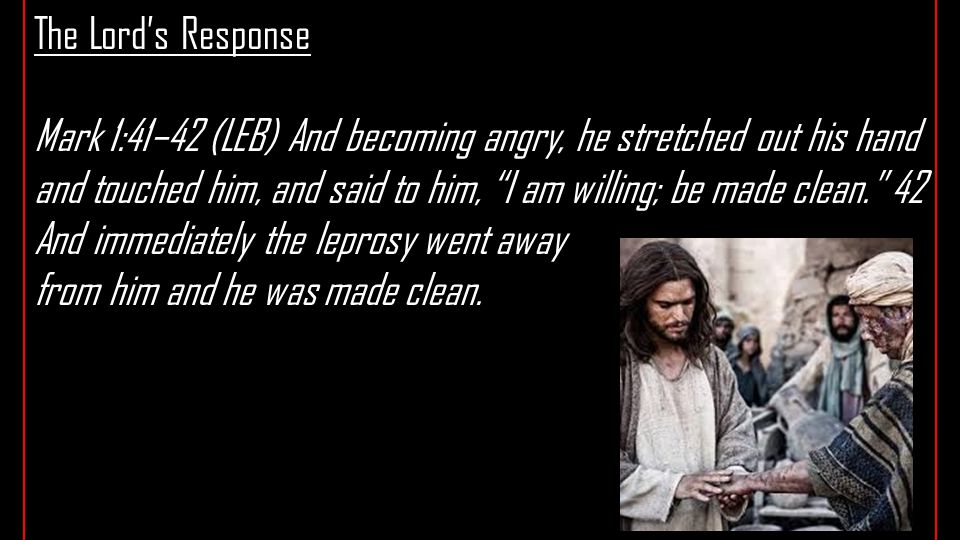 The Lord's Response Mark 1:41–42 (LEB) And becoming angry, he stretched out his hand and touched him, and said to him, I am willing; be made clean. 42 And immediately the leprosy went away from him and he was made clean.