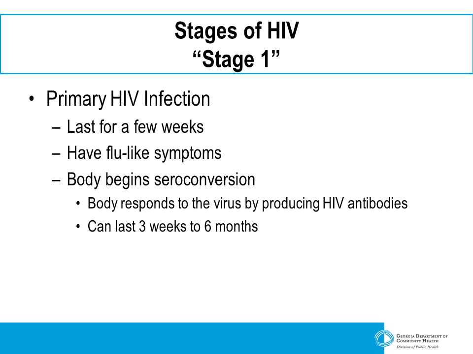 "Stages of HIV ""Stage 1"" Primary HIV Infection –Last for a few weeks –Have flu-like symptoms –Body begins seroconversion Body responds to the virus by"