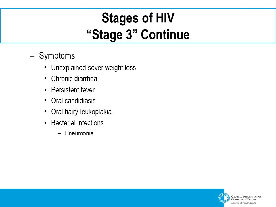"Stages of HIV ""Stage 3"" Continue –Symptoms Unexplained sever weight loss Chronic diarrhea Persistent fever Oral candidiasis Oral hairy leukoplakia Bac"