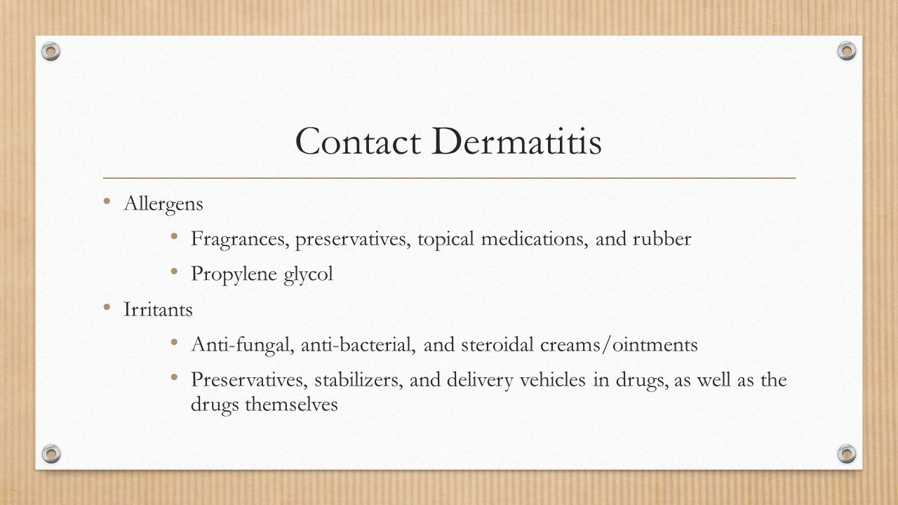 Allergens Fragrances, preservatives, topical medications, and rubber Propylene glycol Irritants Anti-fungal, anti-bacterial, and steroidal creams/oint