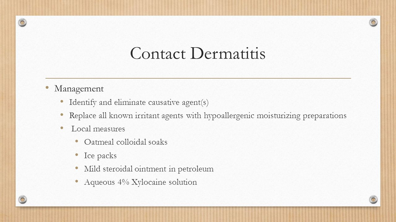 Contact Dermatitis Management Identify and eliminate causative agent(s) Replace all known irritant agents with hypoallergenic moisturizing preparation
