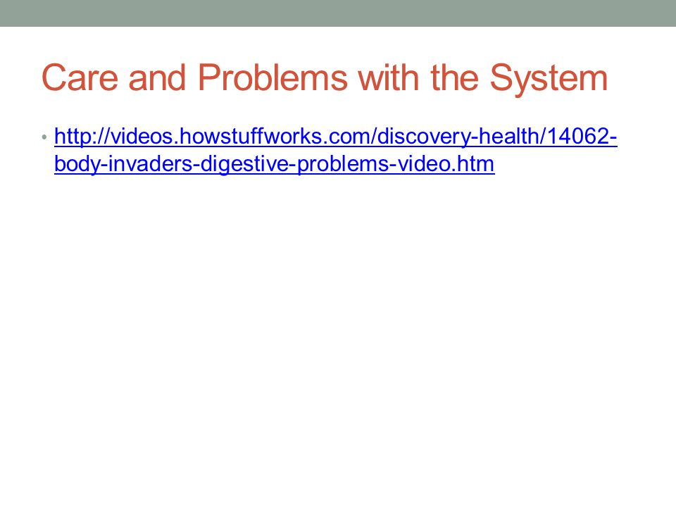 Care and Problems with the System http://videos.howstuffworks.com/discovery-health/14062- body-invaders-digestive-problems-video.htm http://videos.how