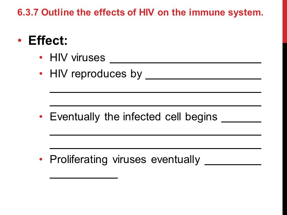 Effect: HIV viruses HIV reproduces by Eventually the infected cell begins Proliferating viruses eventually 6.3.7 Outline the effects of HIV on the imm
