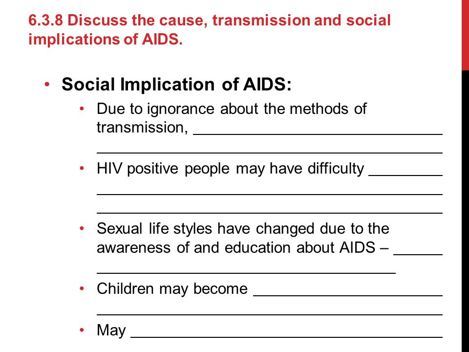 Social Implication of AIDS: Due to ignorance about the methods of transmission, HIV positive people may have difficulty Sexual life styles have change