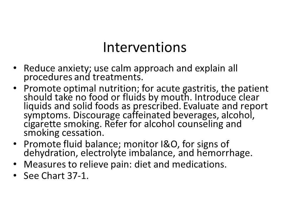 Interventions Reduce anxiety; use calm approach and explain all procedures and treatments. Promote optimal nutrition; for acute gastritis, the patient