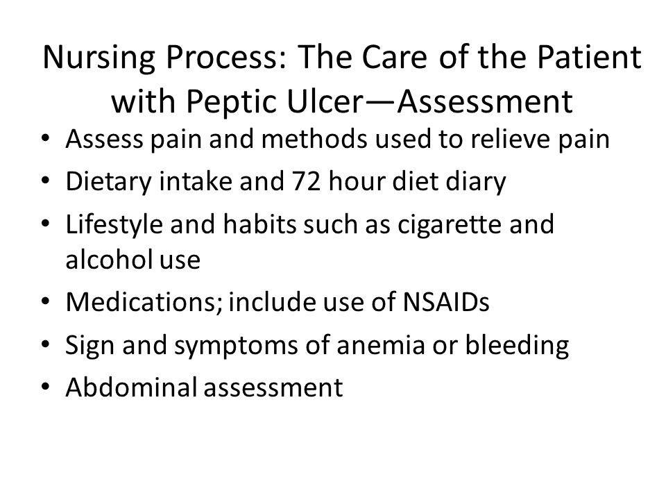 Nursing Process: The Care of the Patient with Peptic Ulcer—Assessment Assess pain and methods used to relieve pain Dietary intake and 72 hour diet dia