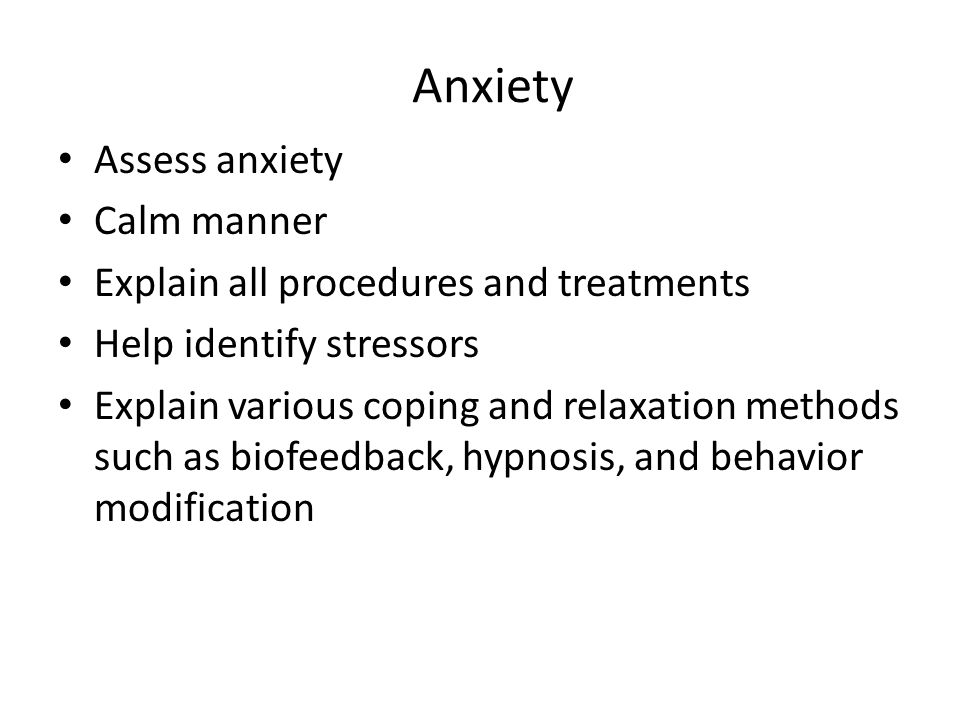 Anxiety Assess anxiety Calm manner Explain all procedures and treatments Help identify stressors Explain various coping and relaxation methods such as