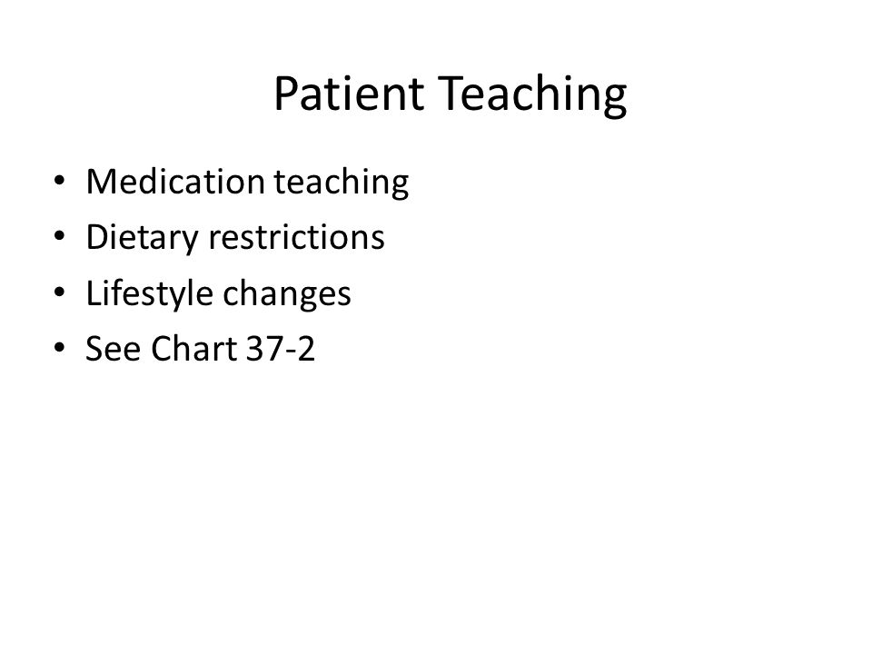 Patient Teaching Medication teaching Dietary restrictions Lifestyle changes See Chart 37-2
