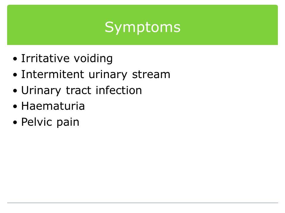 Symptoms Irritative voiding Intermitent urinary stream Urinary tract infection Haematuria Pelvic pain
