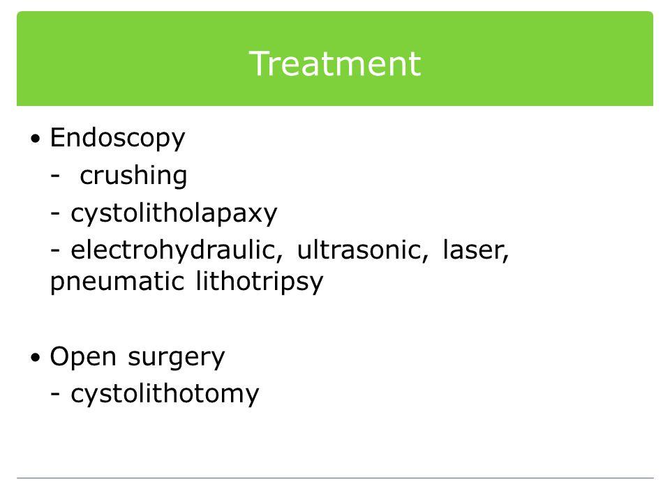 Treatment Endoscopy - crushing - cystolitholapaxy - electrohydraulic, ultrasonic, laser, pneumatic lithotripsy Open surgery - cystolithotomy