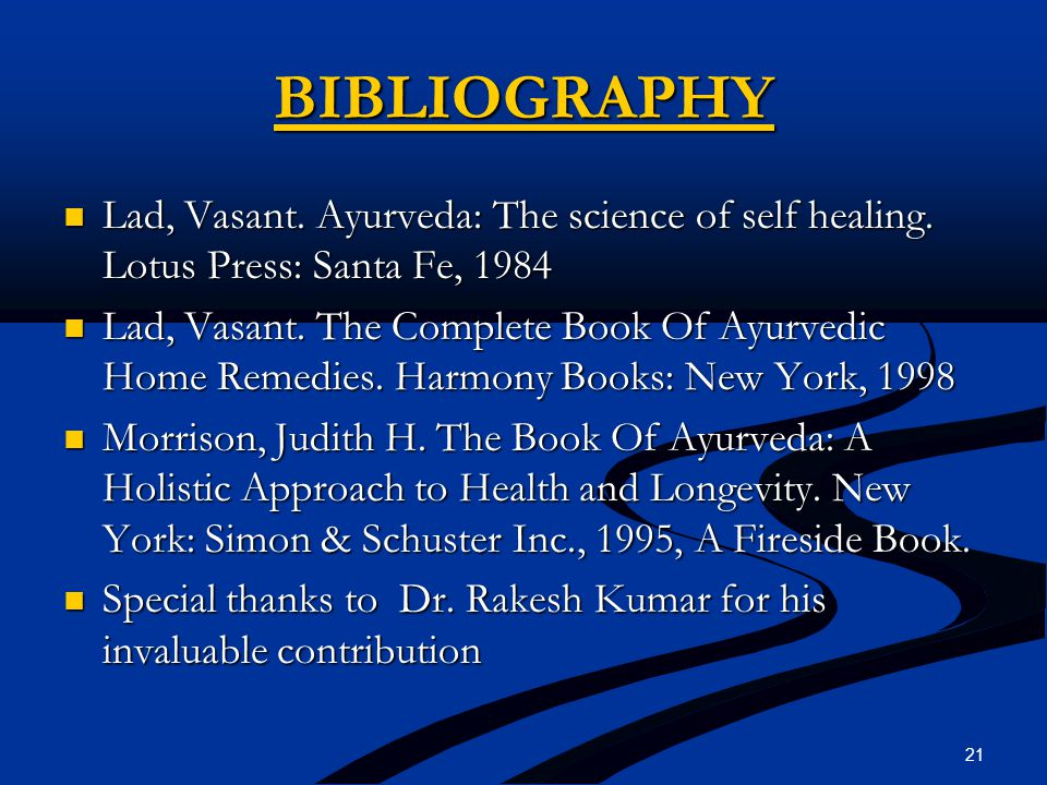 BIBLIOGRAPHY Lad, Vasant. Ayurveda: The science of self healing. Lotus Press: Santa Fe, 1984 Lad, Vasant. Ayurveda: The science of self healing. Lotus