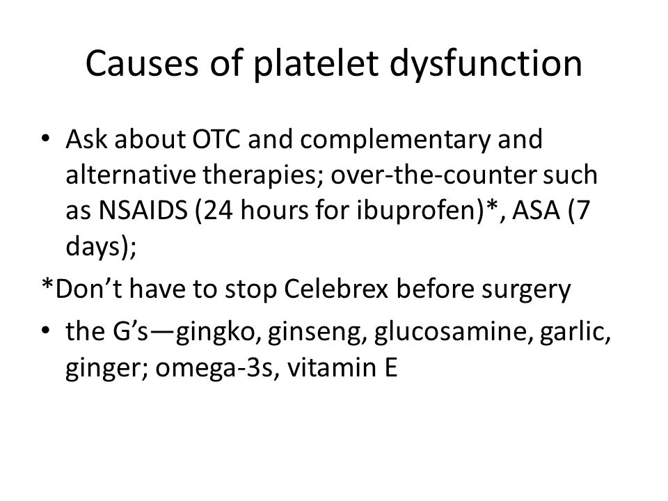 Causes of platelet dysfunction Ask about OTC and complementary and alternative therapies; over-the-counter such as NSAIDS (24 hours for ibuprofen)*, ASA (7 days); *Don't have to stop Celebrex before surgery the G's—gingko, ginseng, glucosamine, garlic, ginger; omega-3s, vitamin E
