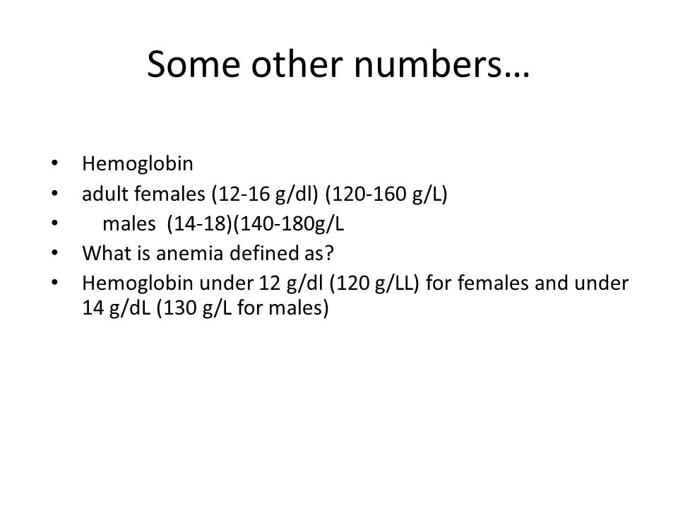 Some other numbers… Hemoglobin adult females (12-16 g/dl) (120-160 g/L) males (14-18)(140-180g/L What is anemia defined as.