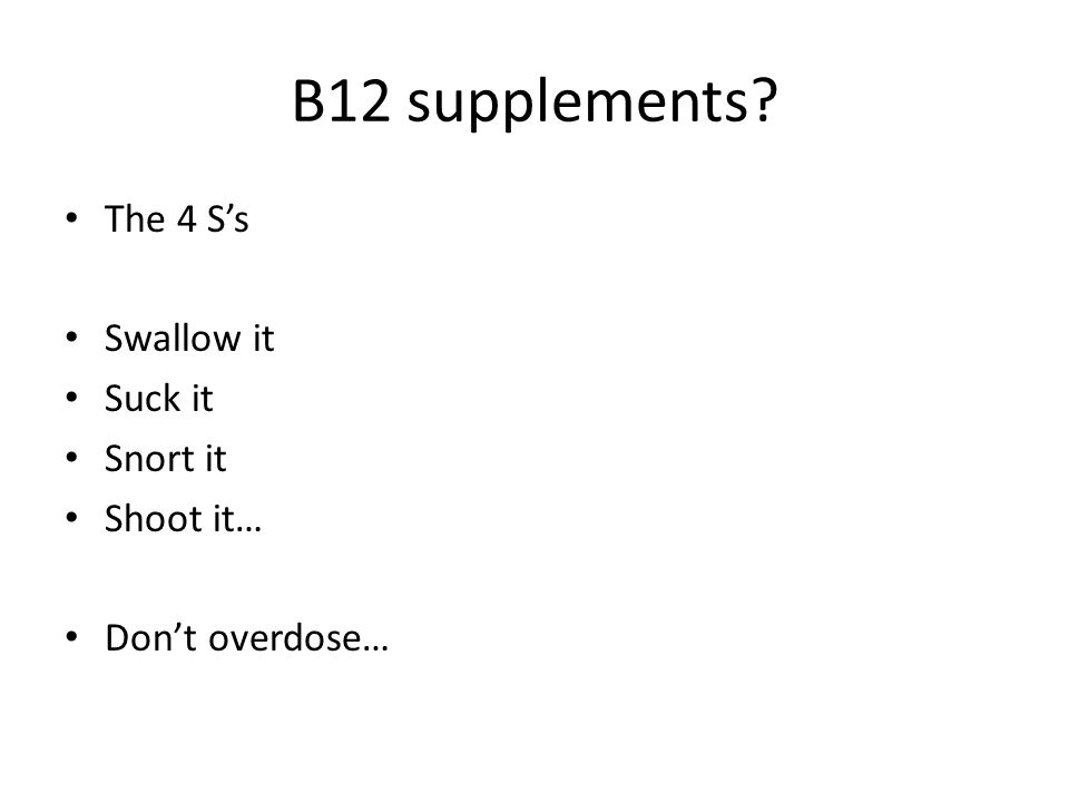 B12 supplements The 4 S's Swallow it Suck it Snort it Shoot it… Don't overdose…