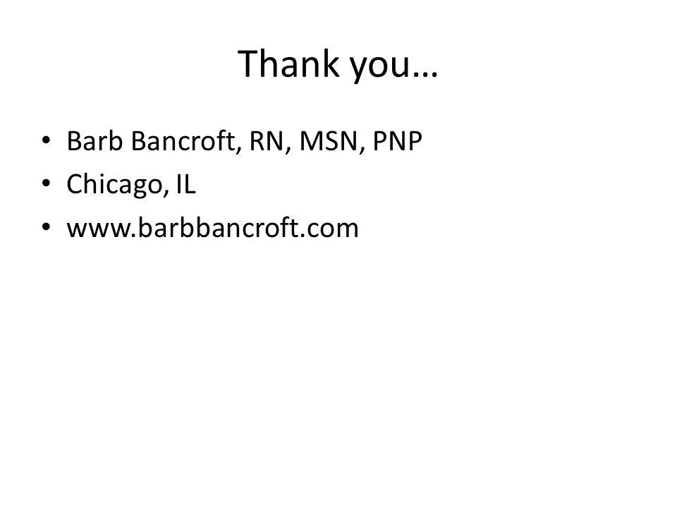Thank you… Barb Bancroft, RN, MSN, PNP Chicago, IL www.barbbancroft.com